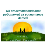 Об ответственности родителей за воспитание детей